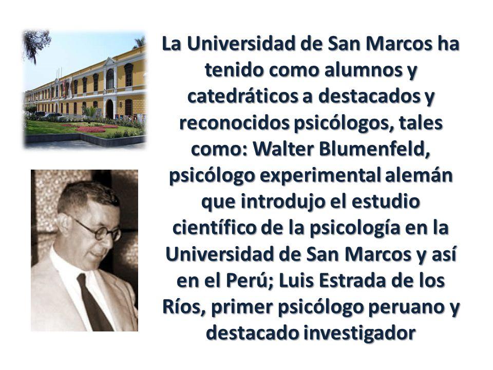 La Universidad de San Marcos ha tenido como alumnos y catedráticos a destacados y reconocidos psicólogos, tales como: Walter Blumenfeld, psicólogo experimental alemán que introdujo el estudio científico de la psicología en la Universidad de San Marcos y así en el Perú; Luis Estrada de los Ríos, primer psicólogo peruano y destacado investigador