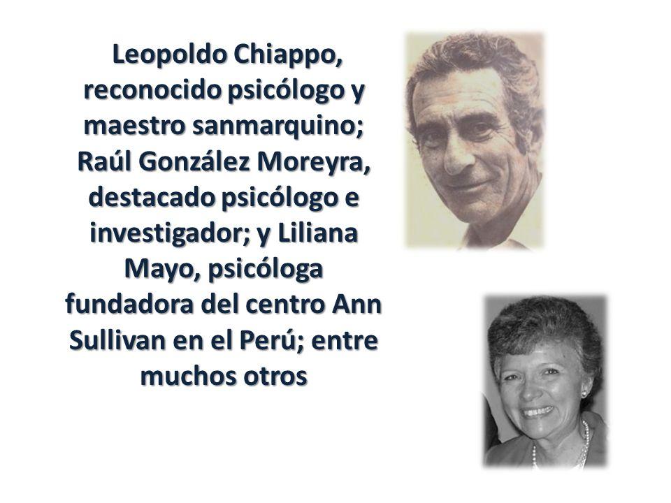 Leopoldo Chiappo, reconocido psicólogo y maestro sanmarquino; Raúl González Moreyra, destacado psicólogo e investigador; y Liliana Mayo, psicóloga fundadora del centro Ann Sullivan en el Perú; entre muchos otros