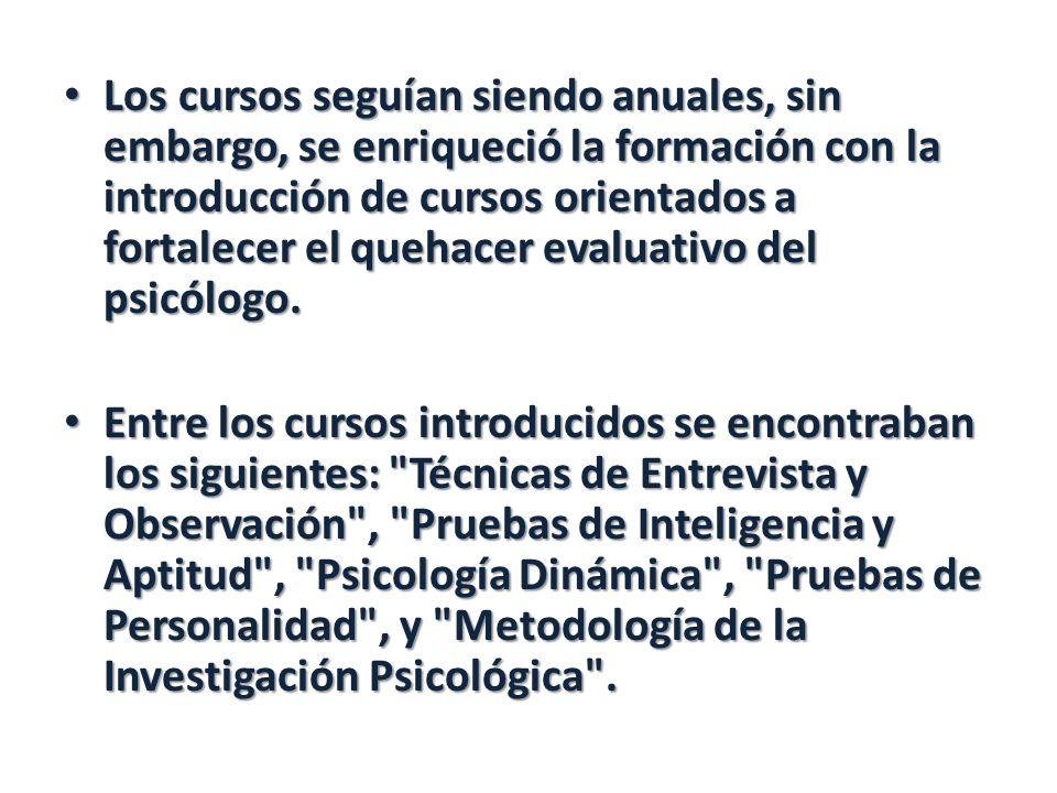 Los cursos seguían siendo anuales, sin embargo, se enriqueció la formación con la introducción de cursos orientados a fortalecer el quehacer evaluativo del psicólogo.