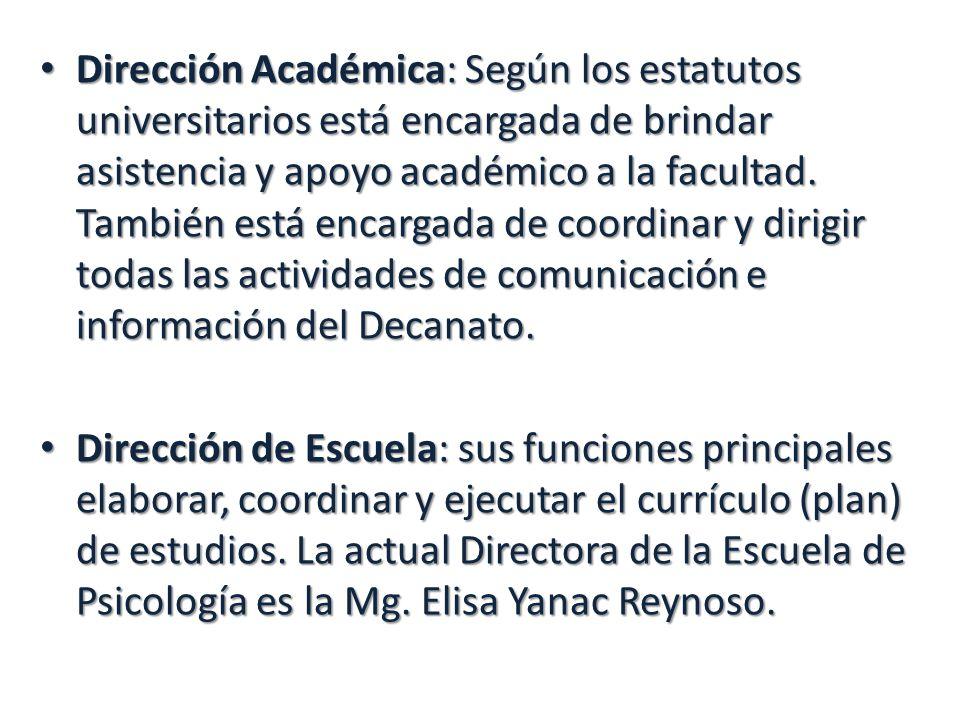 Dirección Académica: Según los estatutos universitarios está encargada de brindar asistencia y apoyo académico a la facultad. También está encargada de coordinar y dirigir todas las actividades de comunicación e información del Decanato.