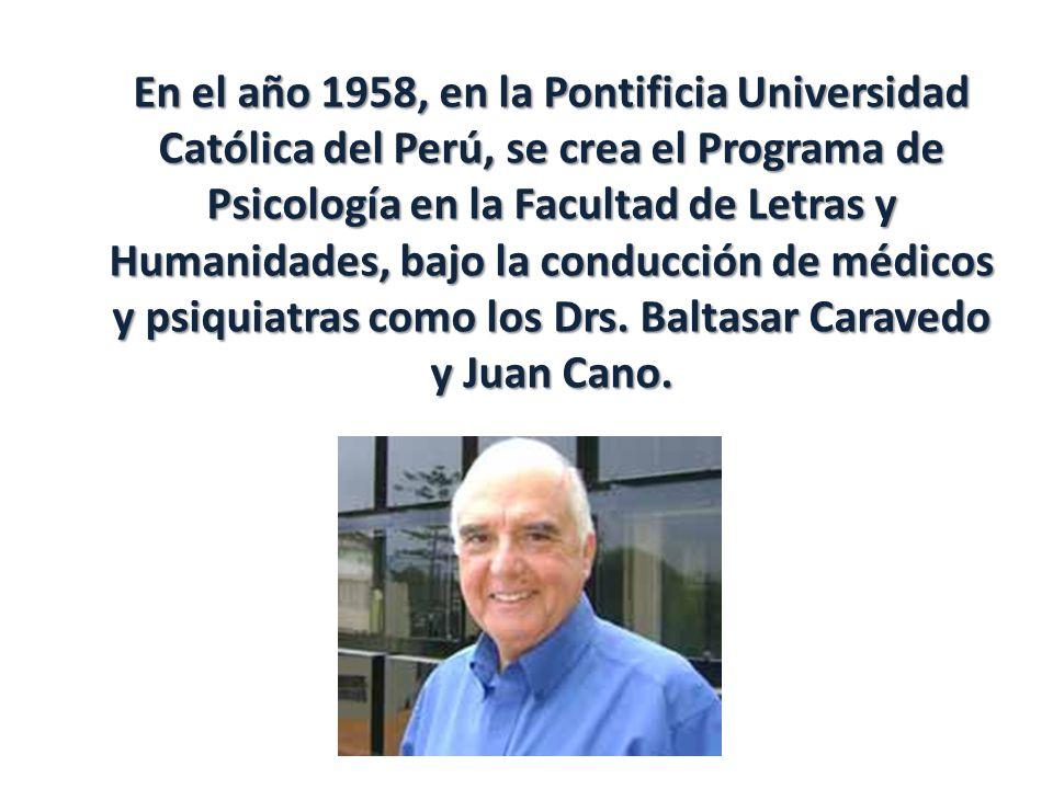 En el año 1958, en la Pontificia Universidad Católica del Perú, se crea el Programa de Psicología en la Facultad de Letras y Humanidades, bajo la conducción de médicos y psiquiatras como los Drs.