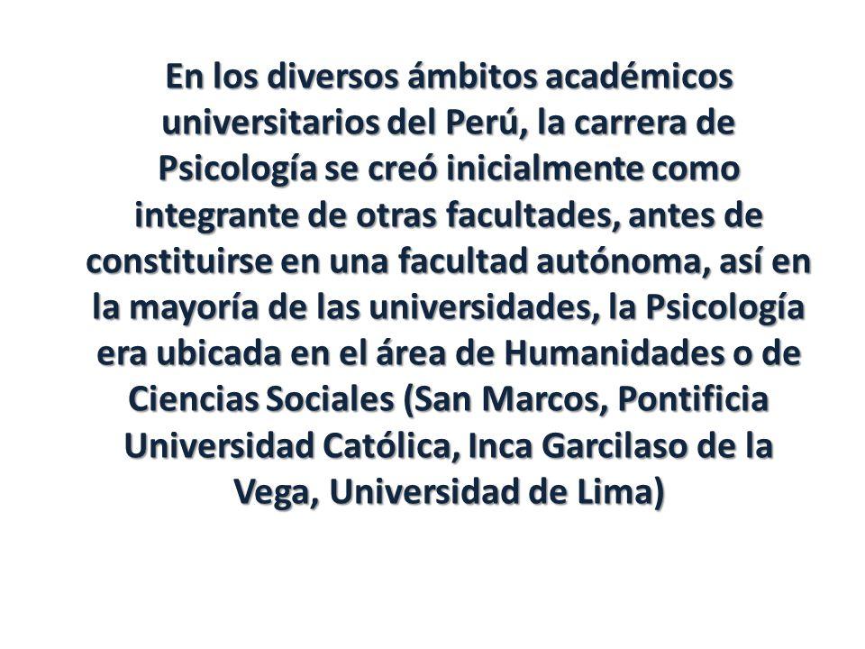 En los diversos ámbitos académicos universitarios del Perú, la carrera de Psicología se creó inicialmente como integrante de otras facultades, antes de constituirse en una facultad autónoma, así en la mayoría de las universidades, la Psicología era ubicada en el área de Humanidades o de Ciencias Sociales (San Marcos, Pontificia Universidad Católica, Inca Garcilaso de la Vega, Universidad de Lima)