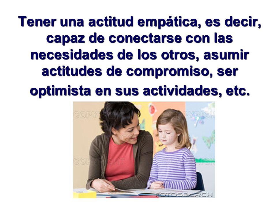 Tener una actitud empática, es decir, capaz de conectarse con las necesidades de los otros, asumir actitudes de compromiso, ser optimista en sus actividades, etc.