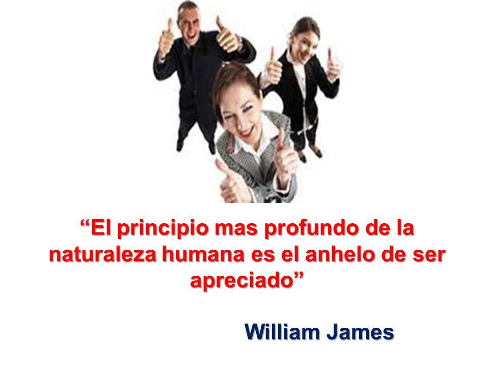 El principio mas profundo de la naturaleza humana es el anhelo de ser apreciado William James