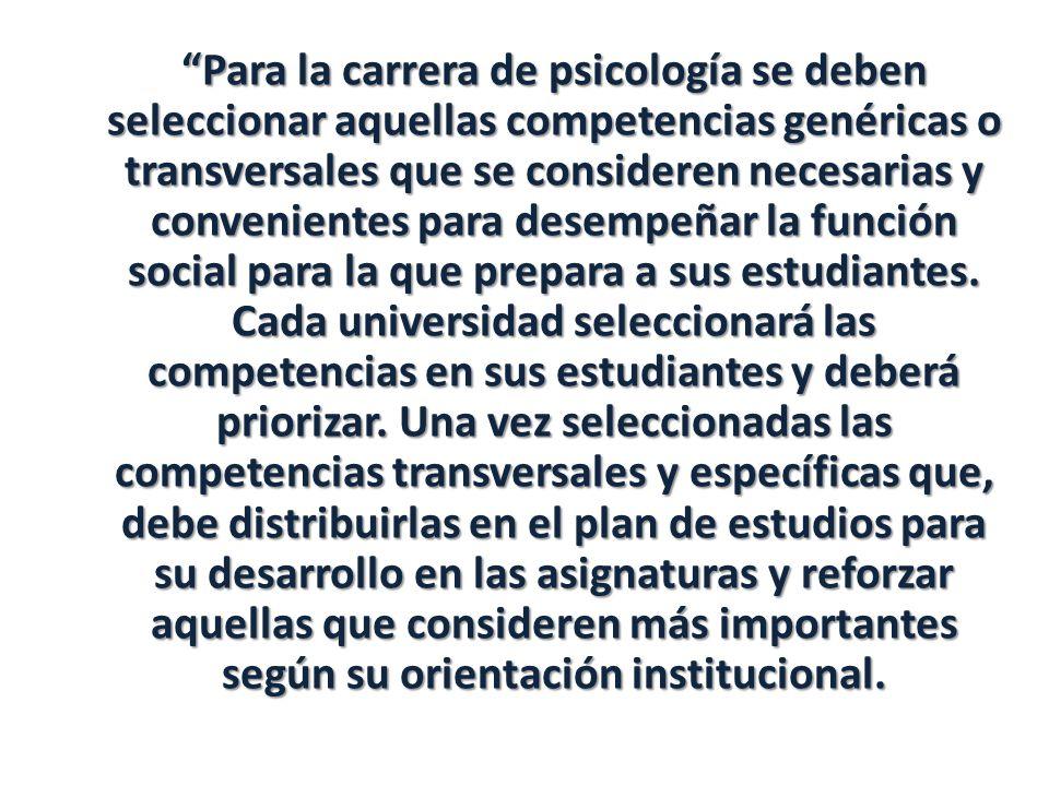 Para la carrera de psicología se deben seleccionar aquellas competencias genéricas o transversales que se consideren necesarias y convenientes para desempeñar la función social para la que prepara a sus estudiantes.