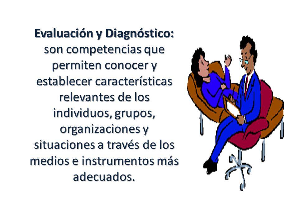 Evaluación y Diagnóstico: son competencias que permiten conocer y establecer características relevantes de los individuos, grupos, organizaciones y situaciones a través de los medios e instrumentos más adecuados.