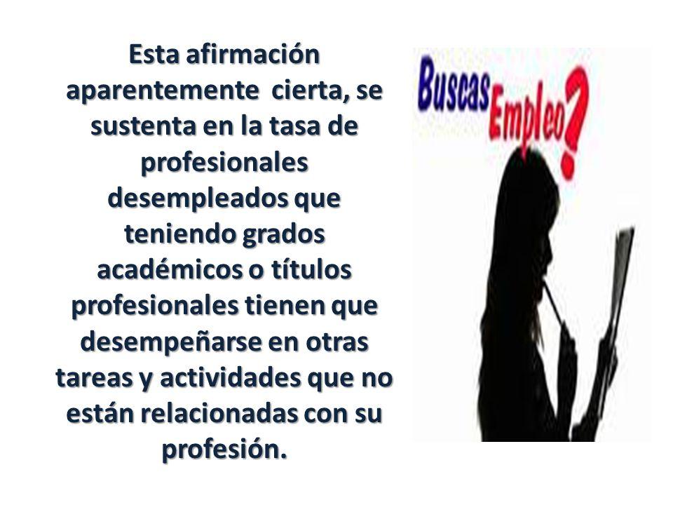 Esta afirmación aparentemente cierta, se sustenta en la tasa de profesionales desempleados que teniendo grados académicos o títulos profesionales tienen que desempeñarse en otras tareas y actividades que no están relacionadas con su profesión.