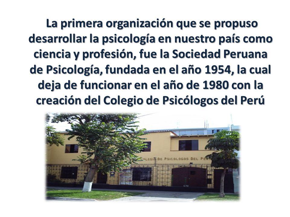 La primera organización que se propuso desarrollar la psicología en nuestro país como ciencia y profesión, fue la Sociedad Peruana de Psicología, fundada en el año 1954, la cual deja de funcionar en el año de 1980 con la creación del Colegio de Psicólogos del Perú