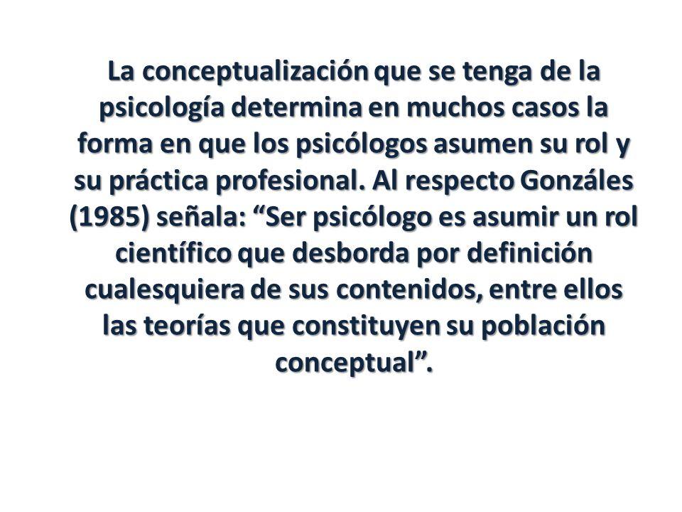 La conceptualización que se tenga de la psicología determina en muchos casos la forma en que los psicólogos asumen su rol y su práctica profesional.