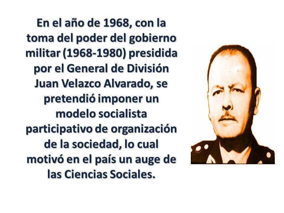 En el año de 1968, con la toma del poder del gobierno militar (1968-1980) presidida por el General de División Juan Velazco Alvarado, se pretendió imponer un modelo socialista participativo de organización de la sociedad, lo cual motivó en el país un auge de las Ciencias Sociales.
