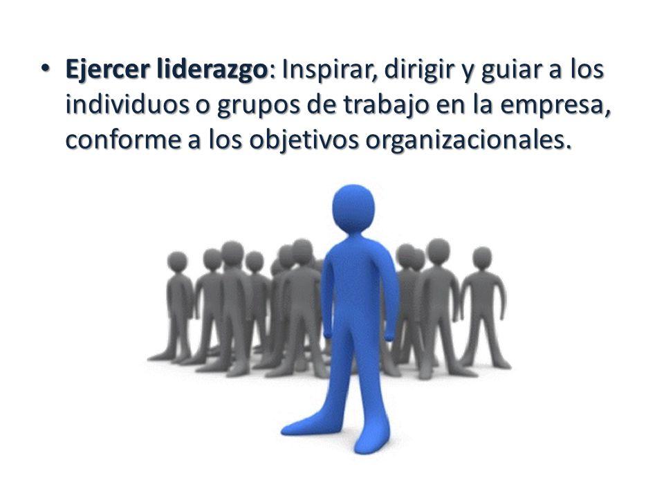 Ejercer liderazgo: Inspirar, dirigir y guiar a los individuos o grupos de trabajo en la empresa, conforme a los objetivos organizacionales.
