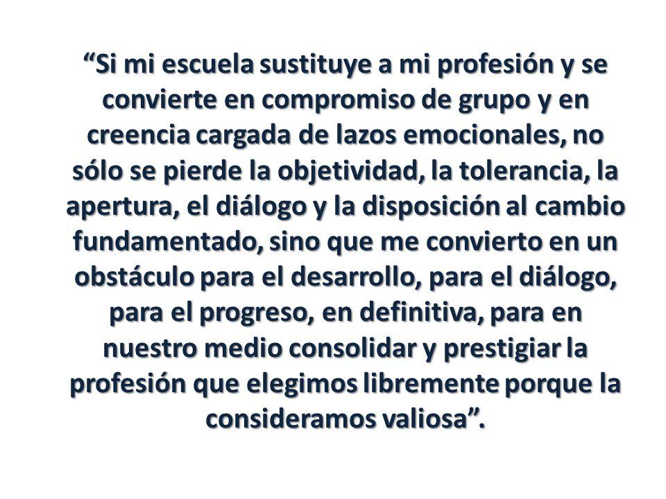 Si mi escuela sustituye a mi profesión y se convierte en compromiso de grupo y en creencia cargada de lazos emocionales, no sólo se pierde la objetividad, la tolerancia, la apertura, el diálogo y la disposición al cambio fundamentado, sino que me convierto en un obstáculo para el desarrollo, para el diálogo, para el progreso, en definitiva, para en nuestro medio consolidar y prestigiar la profesión que elegimos libremente porque la consideramos valiosa .