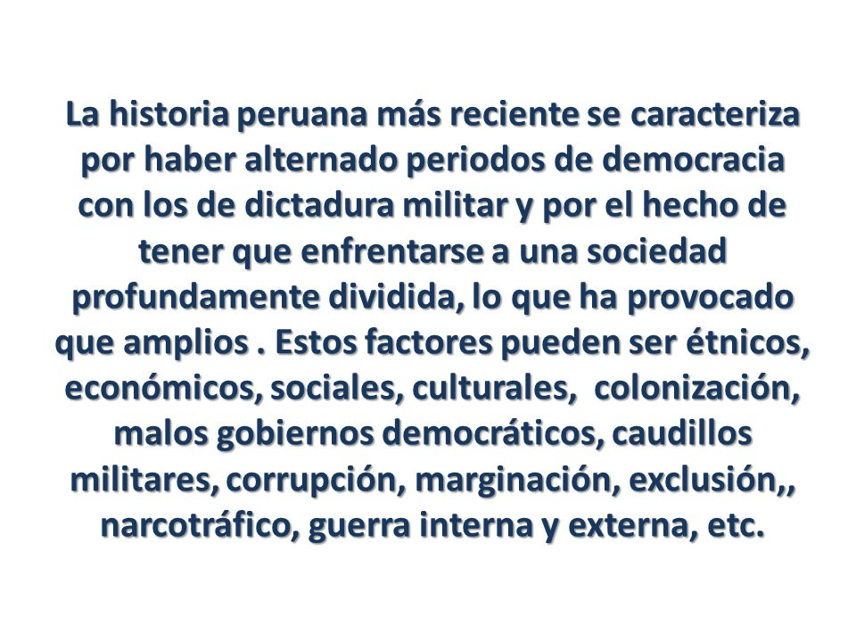 La historia peruana más reciente se caracteriza por haber alternado periodos de democracia con los de dictadura militar y por el hecho de tener que enfrentarse a una sociedad profundamente dividida, lo que ha provocado que amplios .