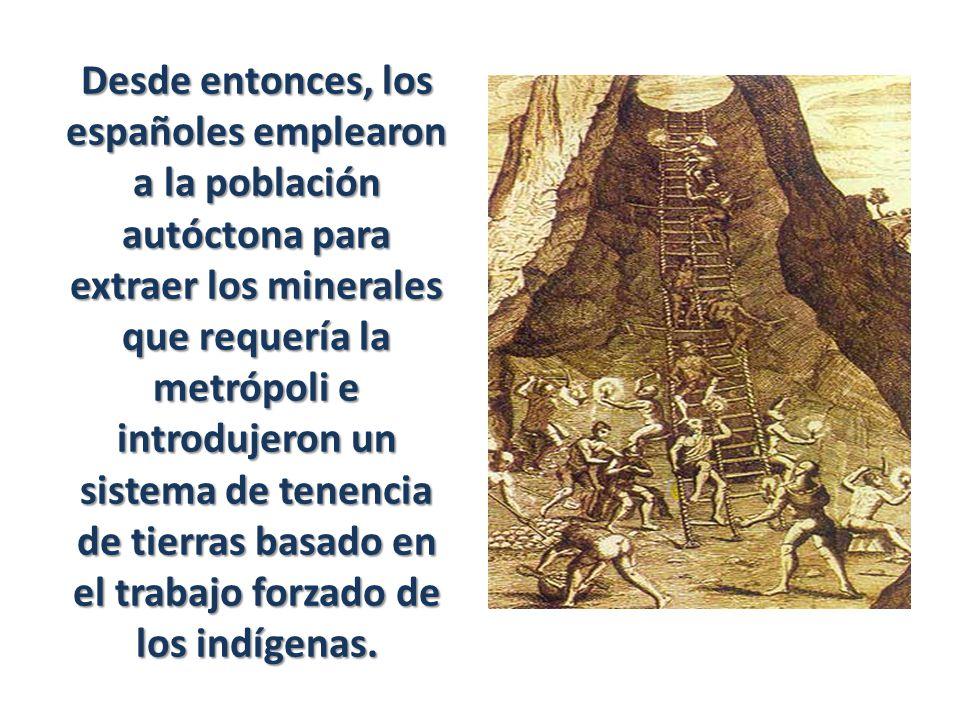Desde entonces, los españoles emplearon a la población autóctona para extraer los minerales que requería la metrópoli e introdujeron un sistema de tenencia de tierras basado en el trabajo forzado de los indígenas.