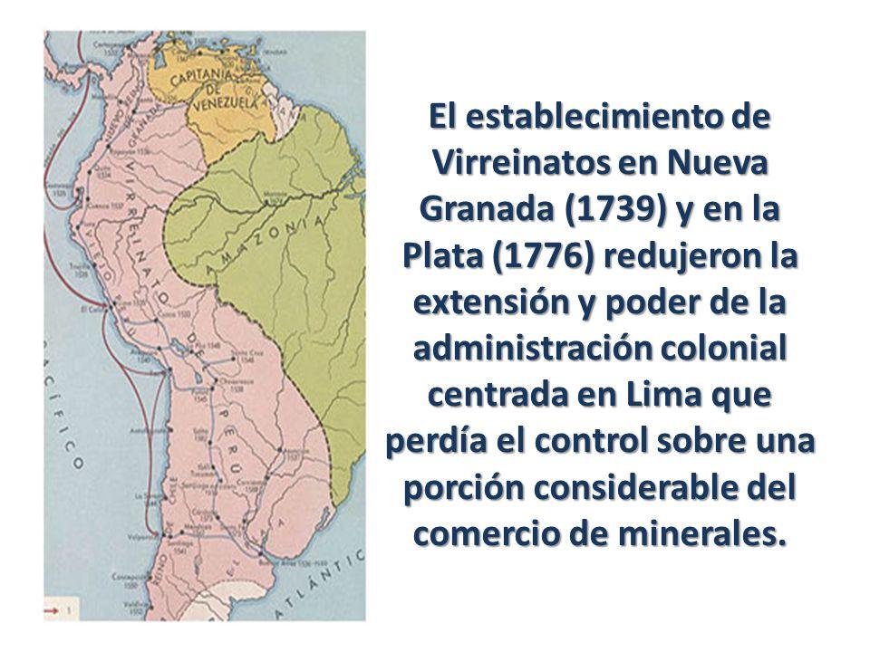 El establecimiento de Virreinatos en Nueva Granada (1739) y en la Plata (1776) redujeron la extensión y poder de la administración colonial centrada en Lima que perdía el control sobre una porción considerable del comercio de minerales.
