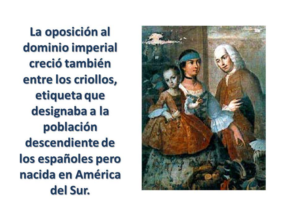 La oposición al dominio imperial creció también entre los criollos, etiqueta que designaba a la población descendiente de los españoles pero nacida en América del Sur.