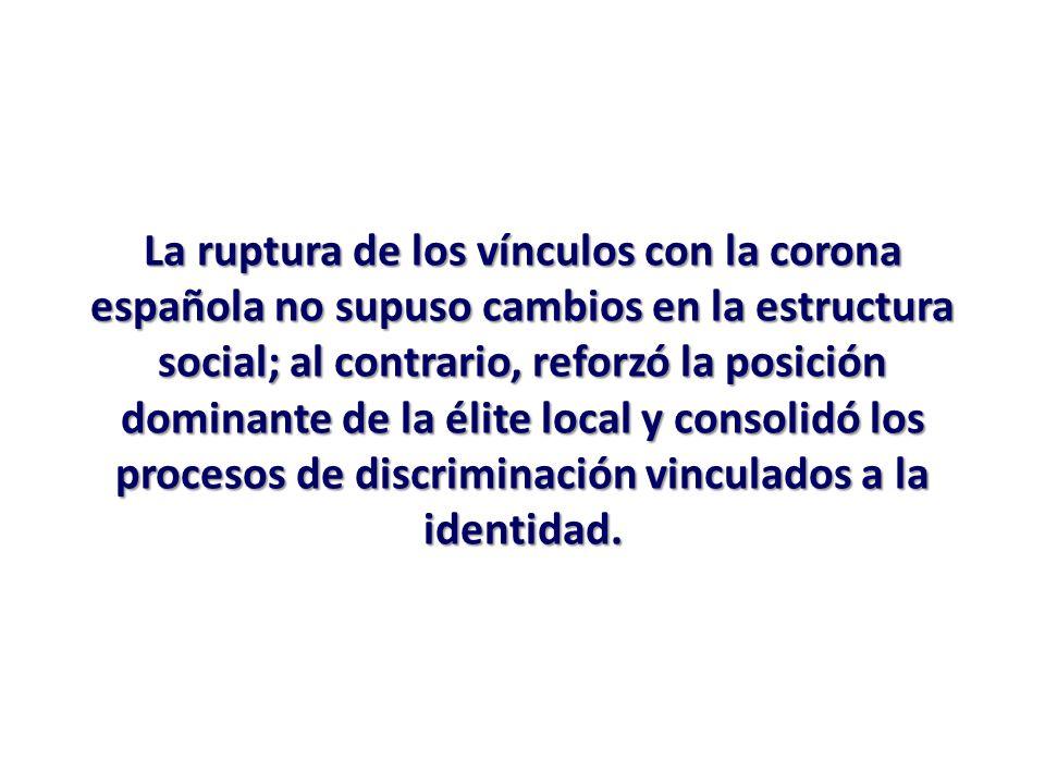 La ruptura de los vínculos con la corona española no supuso cambios en la estructura social; al contrario, reforzó la posición dominante de la élite local y consolidó los procesos de discriminación vinculados a la identidad.