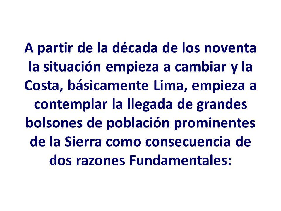 A partir de la década de los noventa la situación empieza a cambiar y la Costa, básicamente Lima, empieza a contemplar la llegada de grandes bolsones de población prominentes de la Sierra como consecuencia de dos razones Fundamentales: