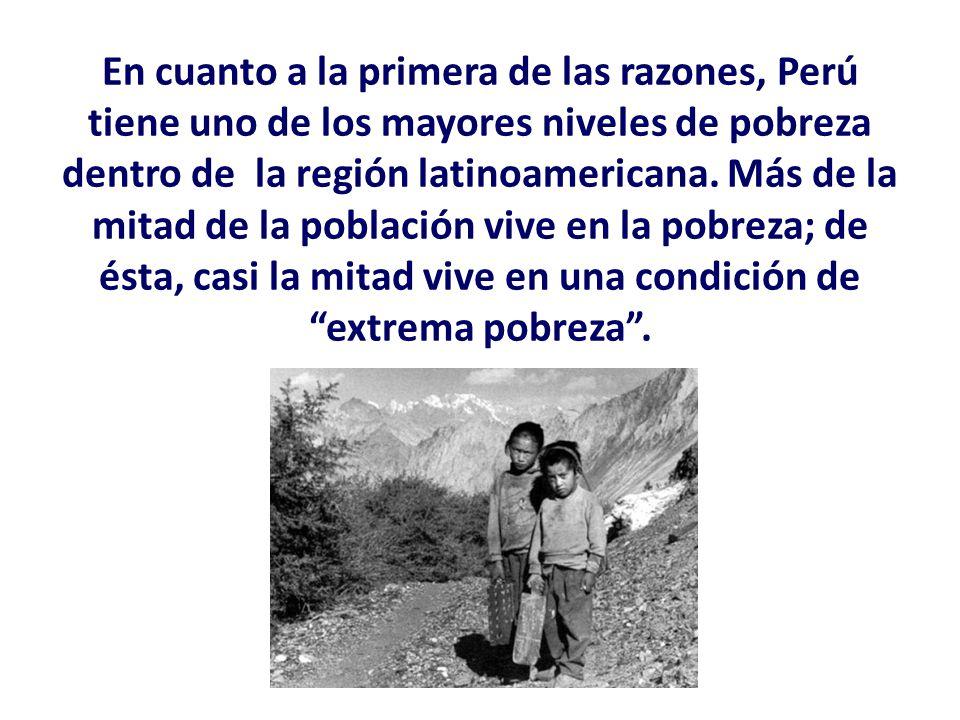 En cuanto a la primera de las razones, Perú tiene uno de los mayores niveles de pobreza dentro de la región latinoamericana.