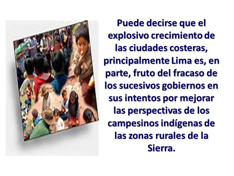 Puede decirse que el explosivo crecimiento de las ciudades costeras, principalmente Lima es, en parte, fruto del fracaso de los sucesivos gobiernos en sus intentos por mejorar las perspectivas de los campesinos indígenas de las zonas rurales de la Sierra.