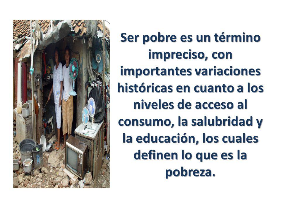 Ser pobre es un término impreciso, con importantes variaciones históricas en cuanto a los niveles de acceso al consumo, la salubridad y la educación, los cuales definen lo que es la pobreza.