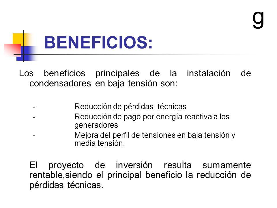 g BENEFICIOS: Los beneficios principales de la instalación de condensadores en baja tensión son: - Reducción de pérdidas técnicas.
