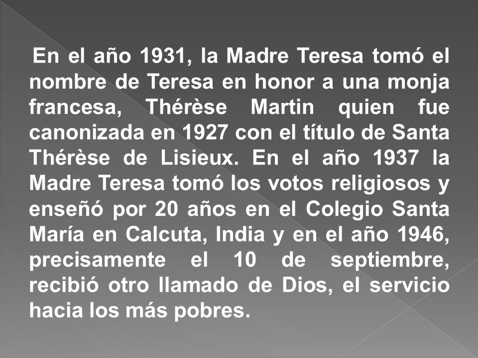 En el año 1931, la Madre Teresa tomó el nombre de Teresa en honor a una monja francesa, Thérèse Martin quien fue canonizada en 1927 con el título de Santa Thérèse de Lisieux.