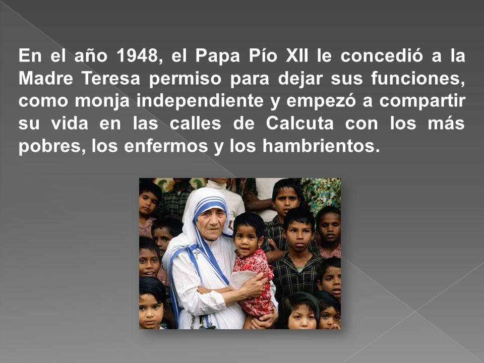 En el año 1948, el Papa Pío XII le concedió a la Madre Teresa permiso para dejar sus funciones, como monja independiente y empezó a compartir su vida en las calles de Calcuta con los más pobres, los enfermos y los hambrientos.