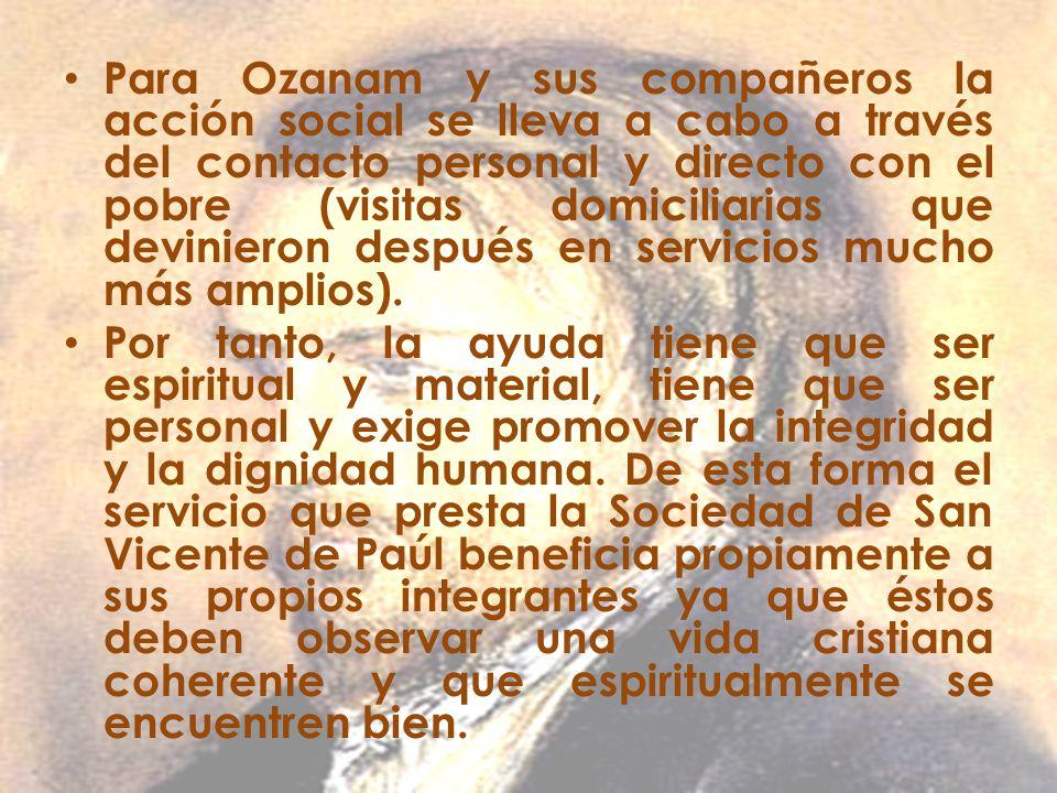 Para Ozanam y sus compañeros la acción social se lleva a cabo a través del contacto personal y directo con el pobre (visitas domiciliarias que devinieron después en servicios mucho más amplios).