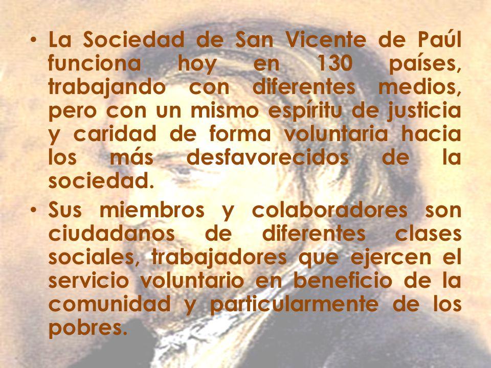 La Sociedad de San Vicente de Paúl funciona hoy en 130 países, trabajando con diferentes medios, pero con un mismo espíritu de justicia y caridad de forma voluntaria hacia los más desfavorecidos de la sociedad.