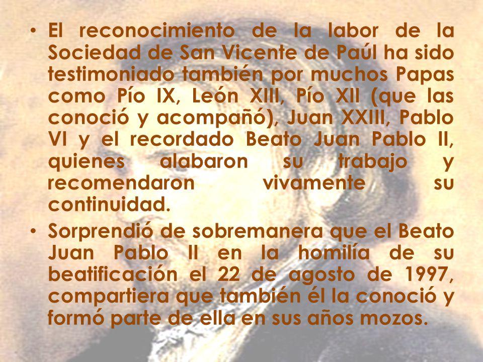 El reconocimiento de la labor de la Sociedad de San Vicente de Paúl ha sido testimoniado también por muchos Papas como Pío IX, León XIII, Pío XII (que las conoció y acompañó), Juan XXIII, Pablo VI y el recordado Beato Juan Pablo II, quienes alabaron su trabajo y recomendaron vivamente su continuidad.