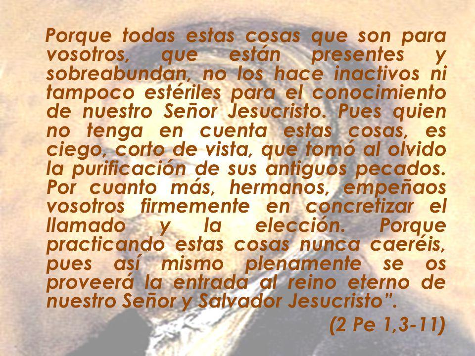 Porque todas estas cosas que son para vosotros, que están presentes y sobreabundan, no los hace inactivos ni tampoco estériles para el conocimiento de nuestro Señor Jesucristo. Pues quien no tenga en cuenta estas cosas, es ciego, corto de vista, que tomó al olvido la purificación de sus antiguos pecados. Por cuanto más, hermanos, empeñaos vosotros firmemente en concretizar el llamado y la elección. Porque practicando estas cosas nunca caeréis, pues así mismo plenamente se os proveerá la entrada al reino eterno de nuestro Señor y Salvador Jesucristo .