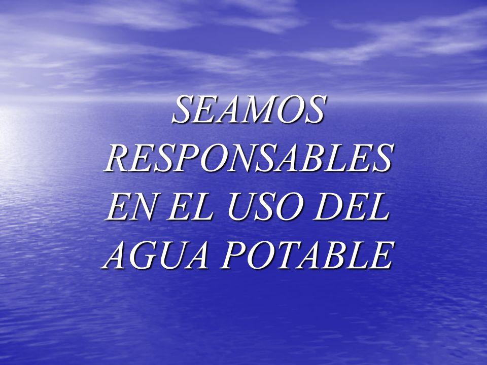 SEAMOS RESPONSABLES EN EL USO DEL AGUA POTABLE