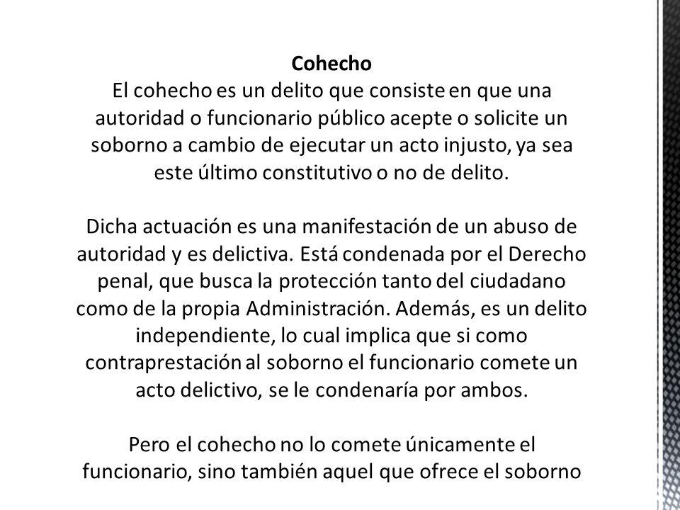Cohecho El cohecho es un delito que consiste en que una autoridad o funcionario público acepte o solicite un soborno a cambio de ejecutar un acto injusto, ya sea este último constitutivo o no de delito.