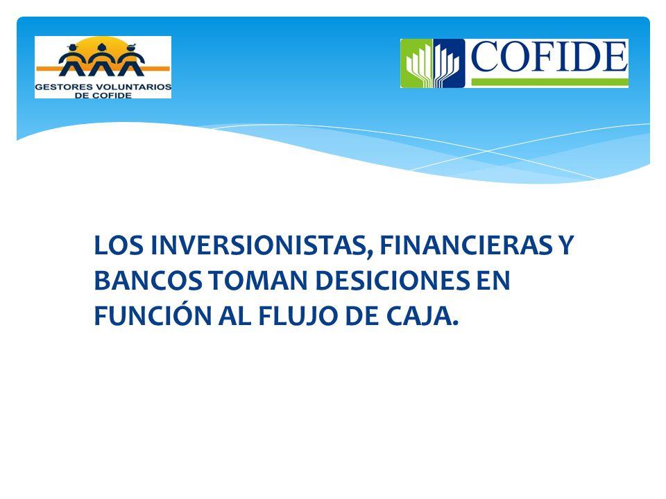 LOS INVERSIONISTAS, FINANCIERAS Y BANCOS TOMAN DESICIONES EN FUNCIÓN AL FLUJO DE CAJA.