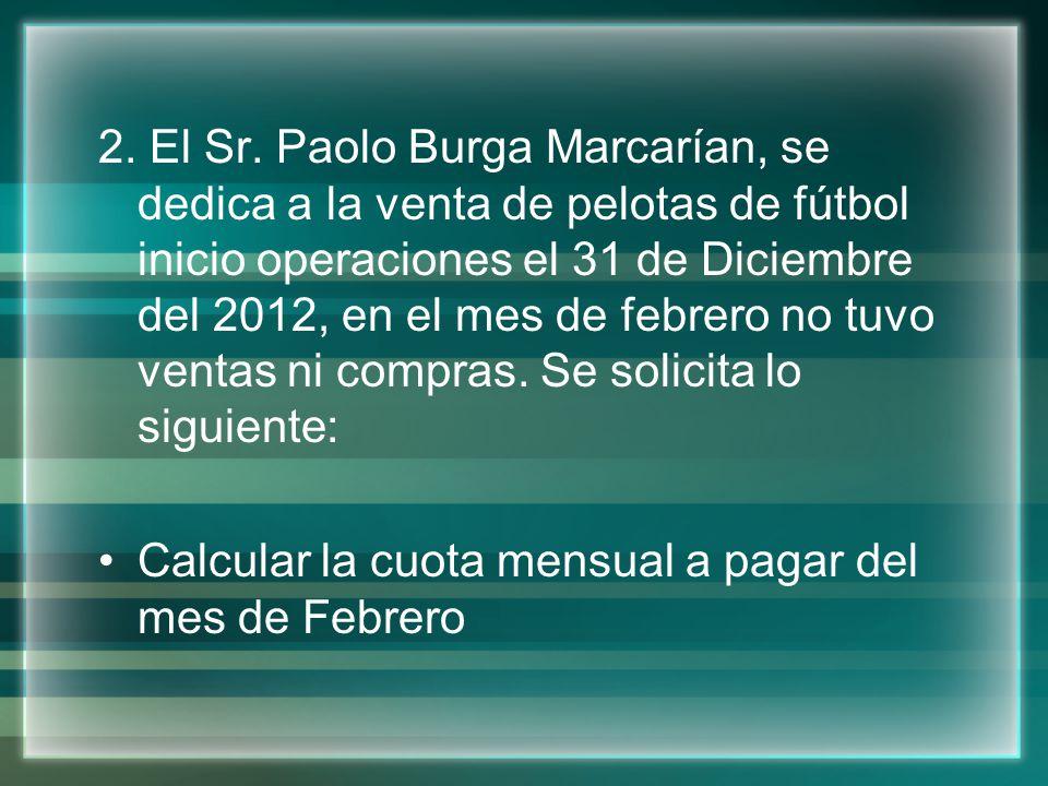 2. El Sr. Paolo Burga Marcarían, se dedica a la venta de pelotas de fútbol inicio operaciones el 31 de Diciembre del 2012, en el mes de febrero no tuvo ventas ni compras. Se solicita lo siguiente: