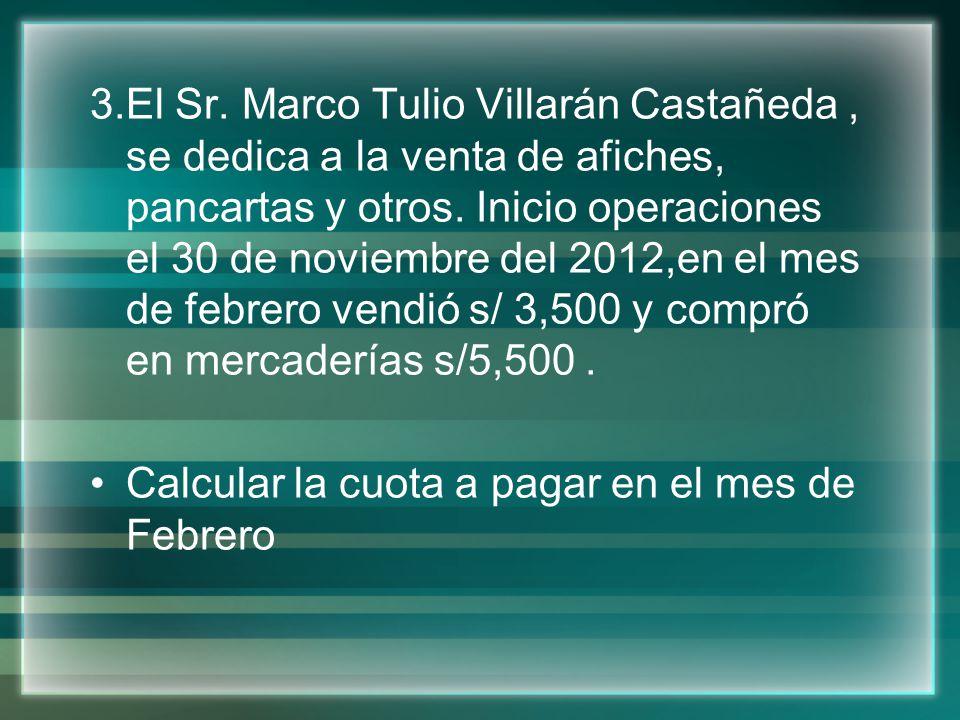 3.El Sr. Marco Tulio Villarán Castañeda , se dedica a la venta de afiches, pancartas y otros. Inicio operaciones el 30 de noviembre del 2012,en el mes de febrero vendió s/ 3,500 y compró en mercaderías s/5,500 .