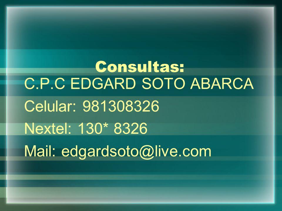 Consultas: C.P.C EDGARD SOTO ABARCA Celular: 981308326 Nextel: 130* 8326 Mail: edgardsoto@live.com