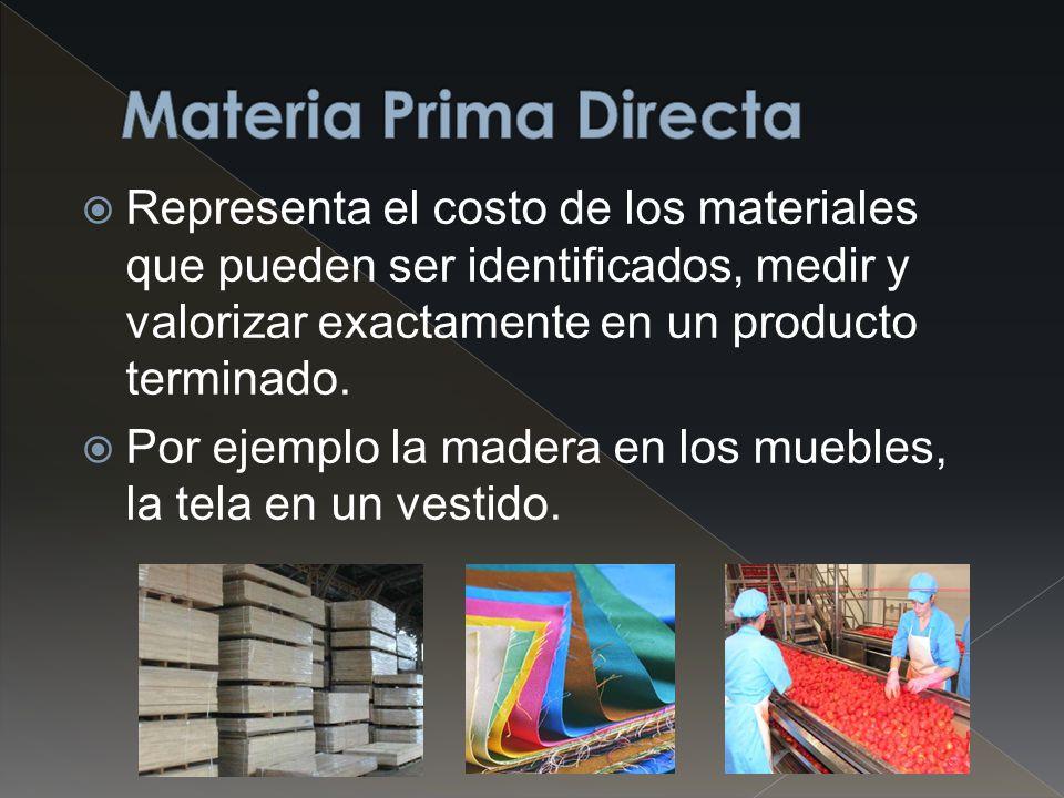 Materia Prima Directa Representa el costo de los materiales que pueden ser identificados, medir y valorizar exactamente en un producto terminado.