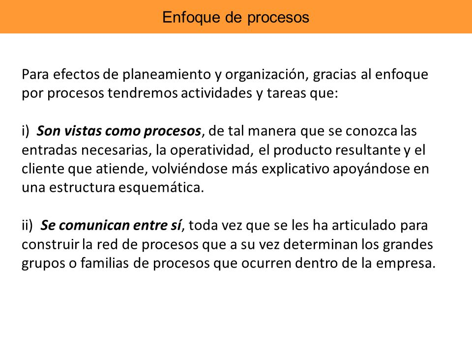 Enfoque de procesos Para efectos de planeamiento y organización, gracias al enfoque por procesos tendremos actividades y tareas que: