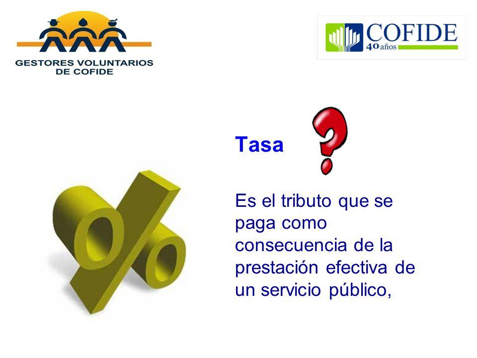 Tasa Es el tributo que se paga como consecuencia de la prestación efectiva de un servicio público,