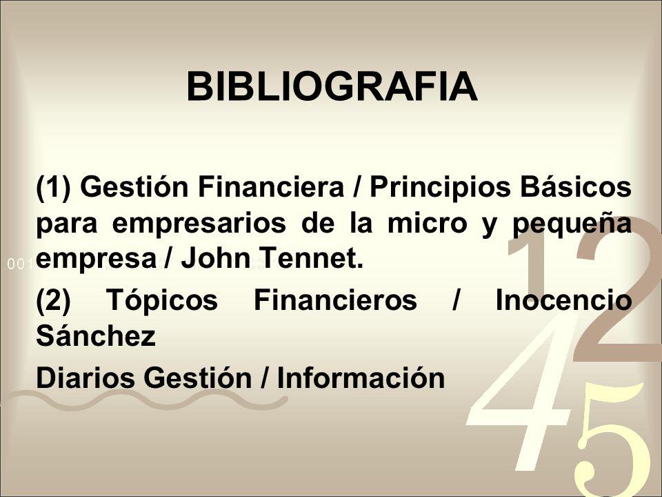 BIBLIOGRAFIA (1) Gestión Financiera / Principios Básicos para empresarios de la micro y pequeña empresa / John Tennet.