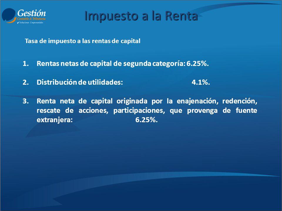 Impuesto a la Renta Rentas netas de capital de segunda categoría: 6.25%. Distribución de utilidades: 4.1%.