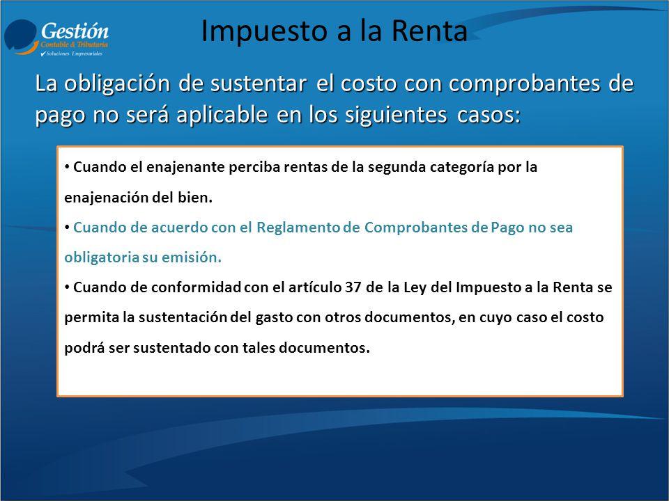 Impuesto a la Renta La obligación de sustentar el costo con comprobantes de pago no será aplicable en los siguientes casos:
