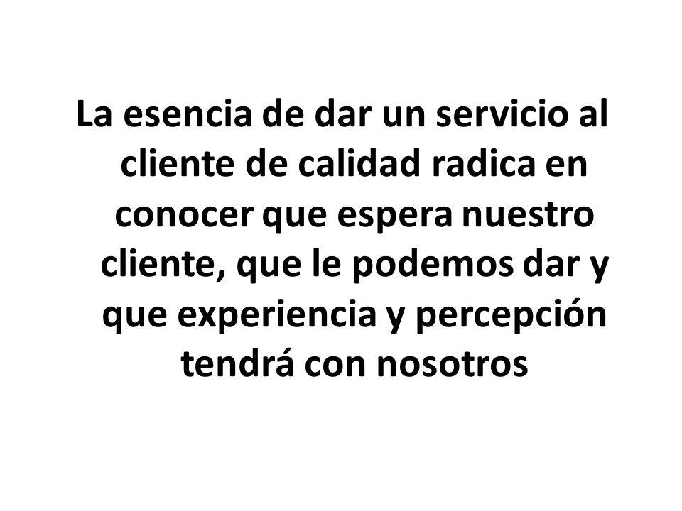 La esencia de dar un servicio al cliente de calidad radica en conocer que espera nuestro cliente, que le podemos dar y que experiencia y percepción tendrá con nosotros