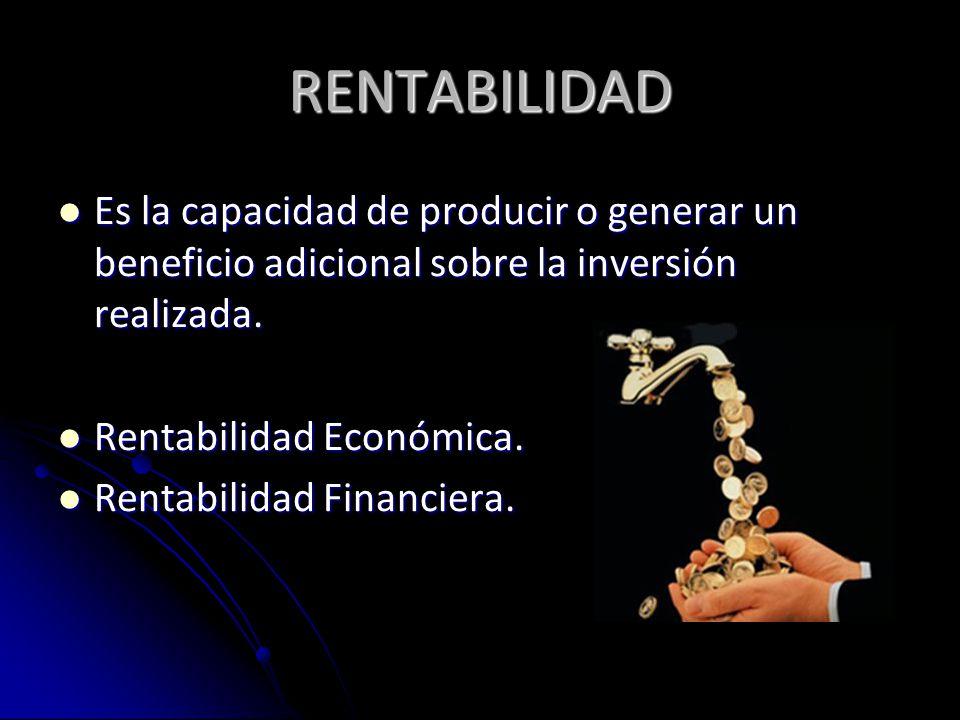 RENTABILIDAD Es la capacidad de producir o generar un beneficio adicional sobre la inversión realizada.