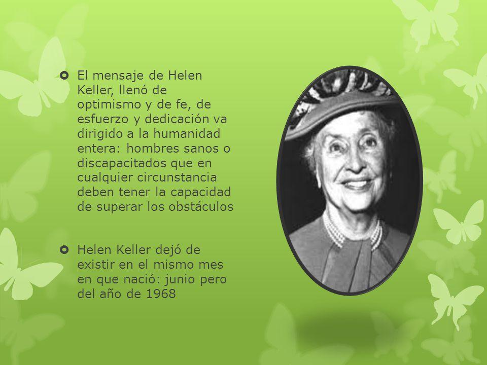 El mensaje de Helen Keller, llenó de optimismo y de fe, de esfuerzo y dedicación va dirigido a la humanidad entera: hombres sanos o discapacitados que en cualquier circunstancia deben tener la capacidad de superar los obstáculos