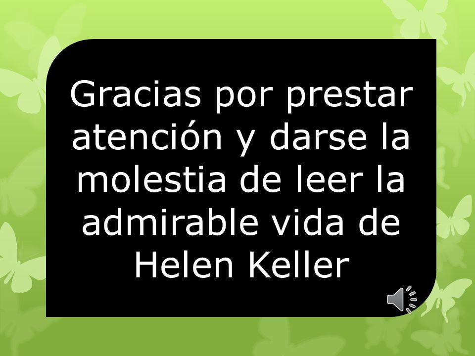 Gracias por prestar atención y darse la molestia de leer la admirable vida de Helen Keller