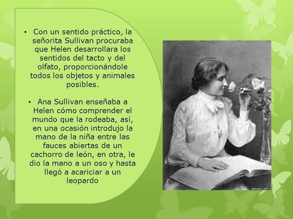 Con un sentido práctico, la señorita Sullivan procuraba que Helen desarrollara los sentidos del tacto y del olfato, proporcionándole todos los objetos y animales posibles.