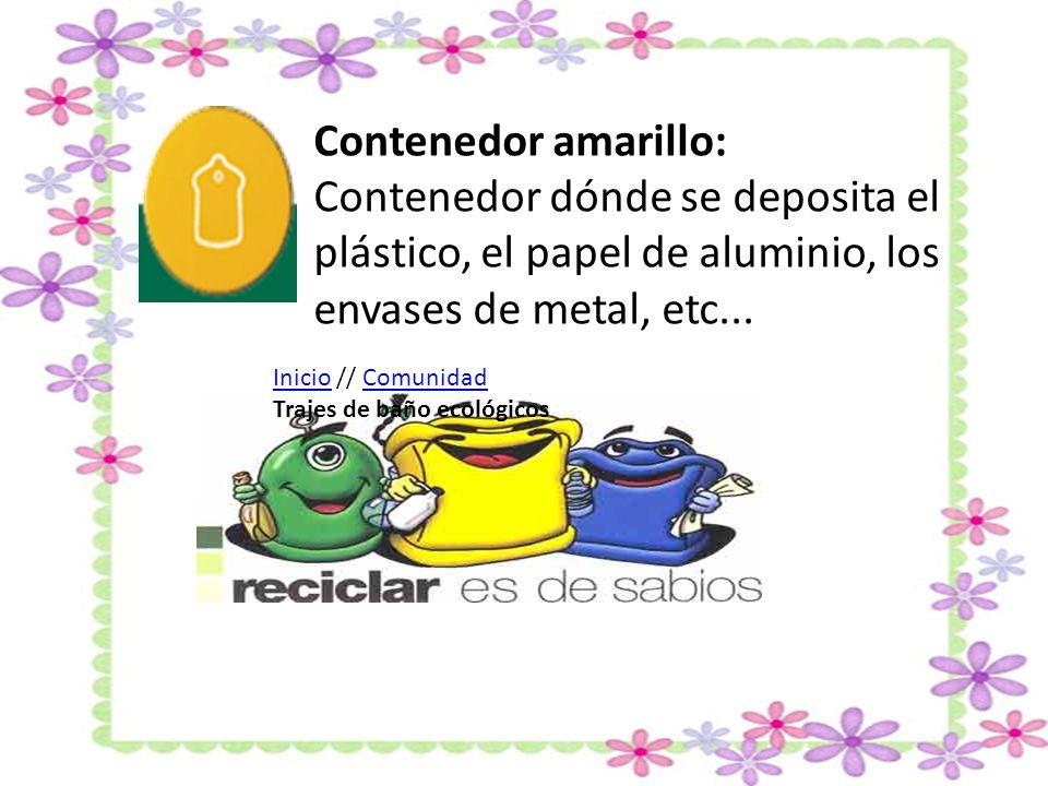 Contenedor amarillo: Contenedor dónde se deposita el plástico, el papel de aluminio, los envases de metal, etc...
